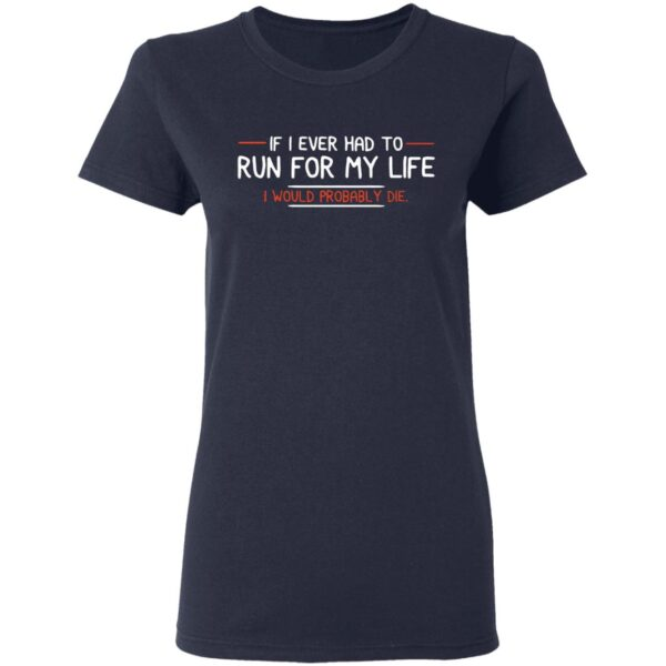 If I ever had to run for my life I would probably die T-Shirt