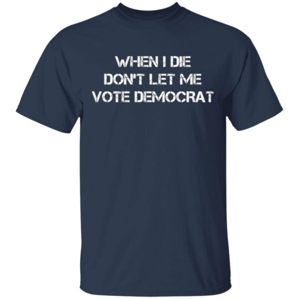 When I die don't let me vote Democrat T-Shirt