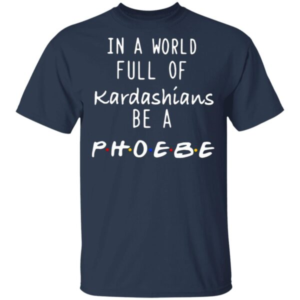 In A World Full Of Kardashians Be A Phoebe T-Shirt