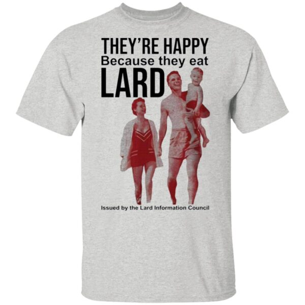 They're happy because they eat lard T-Shirt