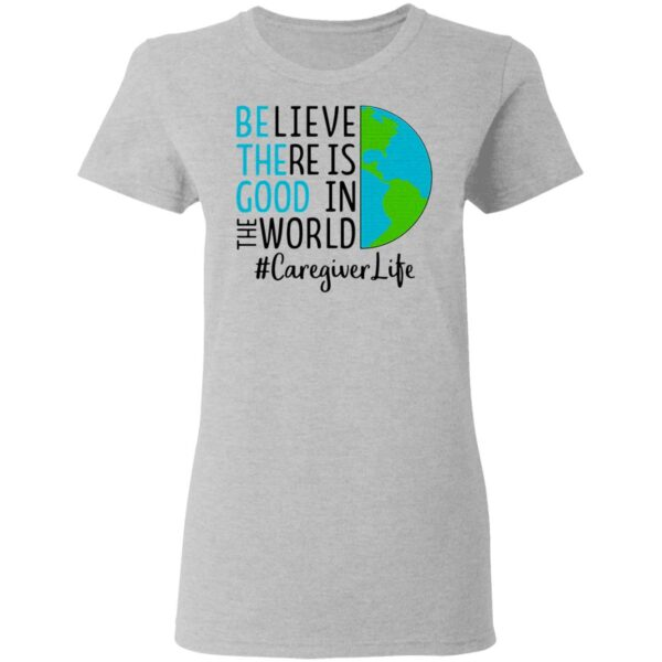 Believe There Is Good In The World Caregiver Life T-Shirt