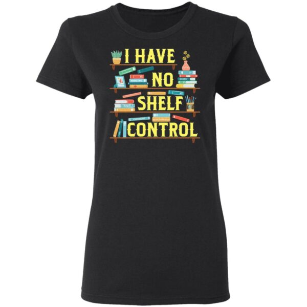 I Have No Shelf Control Bookshelf Funny Book Lover Gift Librarian T-Shirt