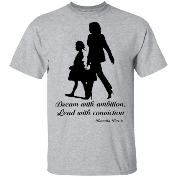 Kamala Harris Dream With Ambition Lead With Conviction T-Shirt