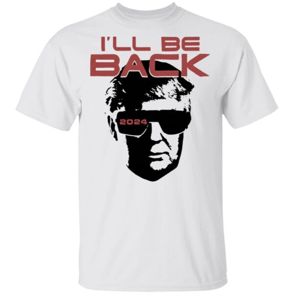 I'll be back 2024 Donald Trump T-Shirt