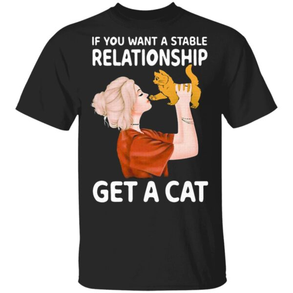If You Want A Stable Relationship Get A Cat T-Shirt