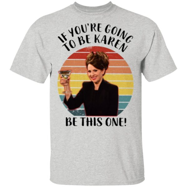If You're Going To Be Karen Be This One T-Shirt