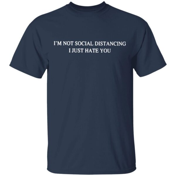 I'm Not Social Distancing I Just Hate You T-Shirt