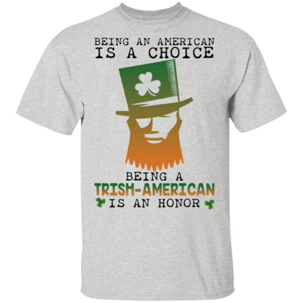 Saint Patrick Being an American is a choice being a Trish American is an honor T-Shirt