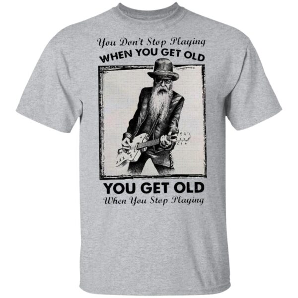 You Don't Stop Playing Guitar When You Get Old T-Shirt