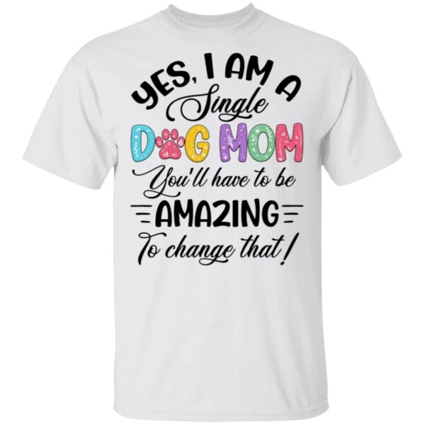 Yes I Am A Single Dog Mom T-Shirt