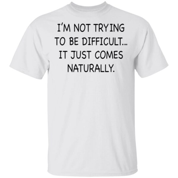 I'm Not Trying To Be Difficult It Just Comes Naturally T-Shirt