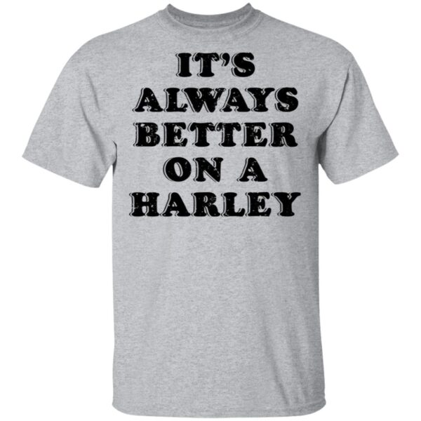 It's Always Better On A Harley T-Shirt