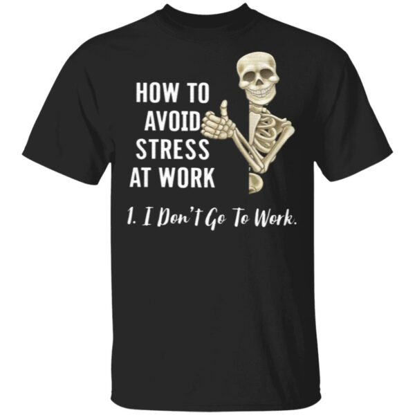 How To Avoid Stress At Work I Don't Go To Work T-Shirt