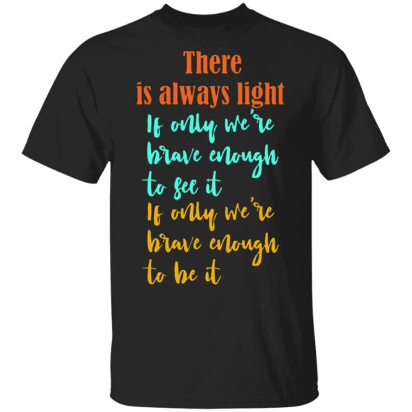 There is always light if only we're brave enought to see it T-Shirt