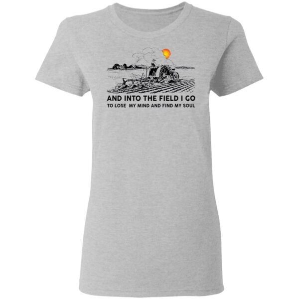 Farmer and into the field I go to lose my mind and find my soul T-Shirt