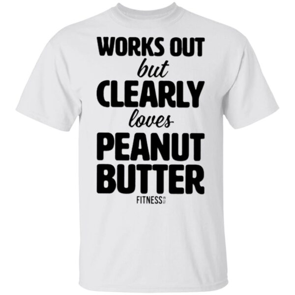 Works Out But Clearly Loves Peanut Butter T-Shirt