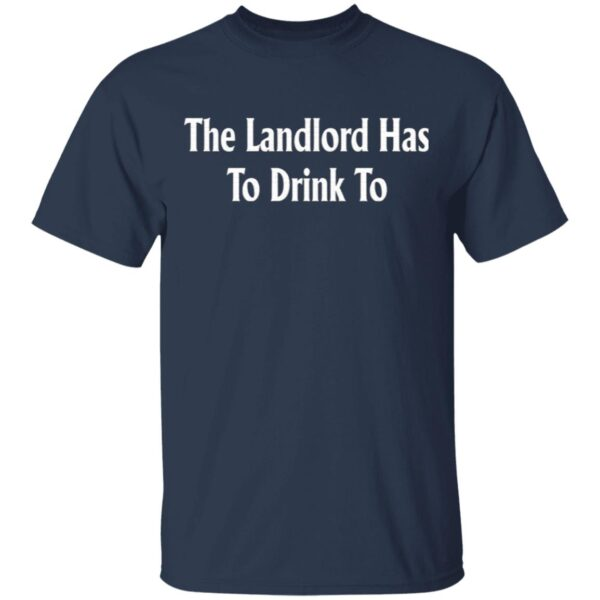 The Landlord Has To Drink To T-Shirt