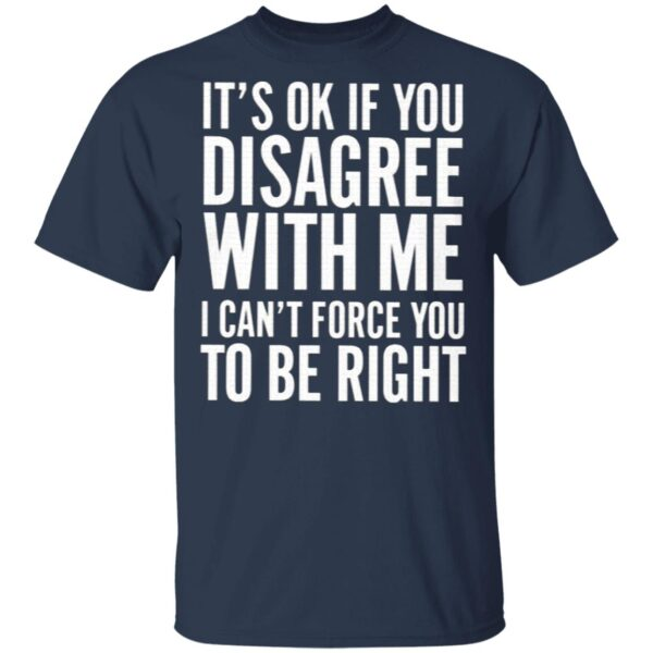 It's OK If You Disagree With Me I Can't Force You To Be Right T-Shirt