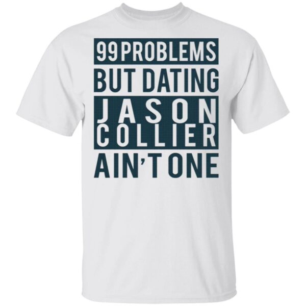 99 problems but dating Jason Collier ain't one T-Shirt