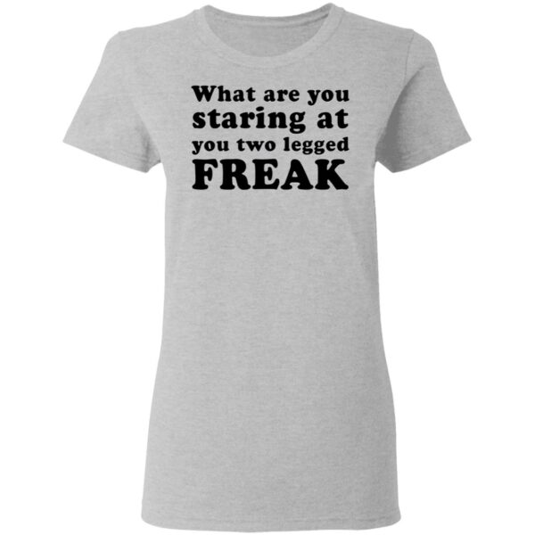 What Are You Staring At You Two Legged Freak T-Shirt