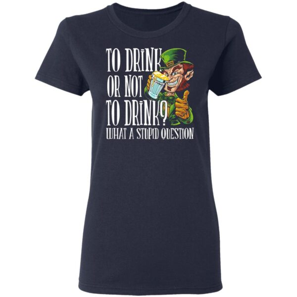 To Drink Or Not To Drink What A Stupid Question T-Shirt