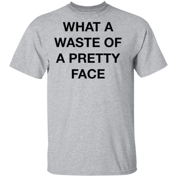What A Waste Of A Pretty Face T-Shirt