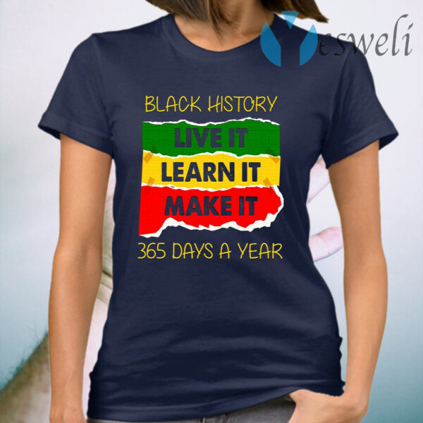 Black History Live It Make It Learn It 365 Days A Year T-Shirt