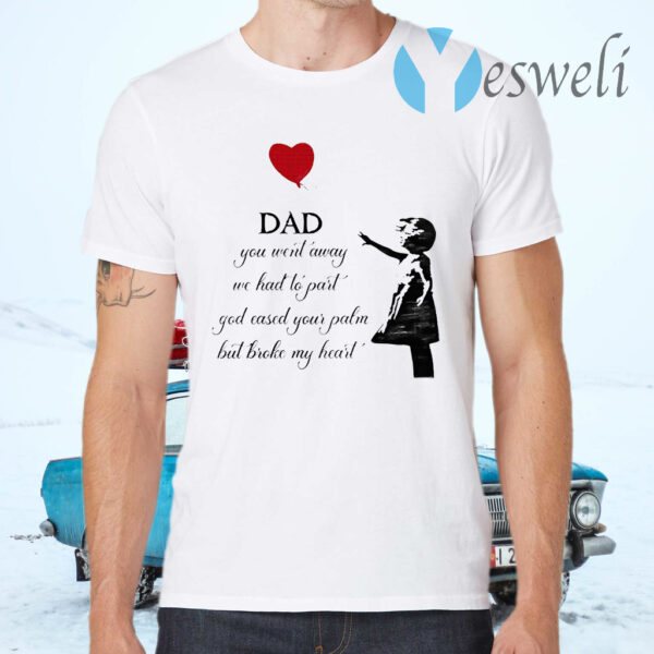Dad You Went Away We Had To Part God Eased Your Palm But Broke My Heart T-Shirt