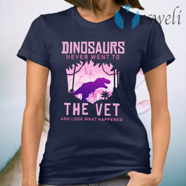 Dinosaurs Never Went To The Vet And Look That Happened T-Shirt