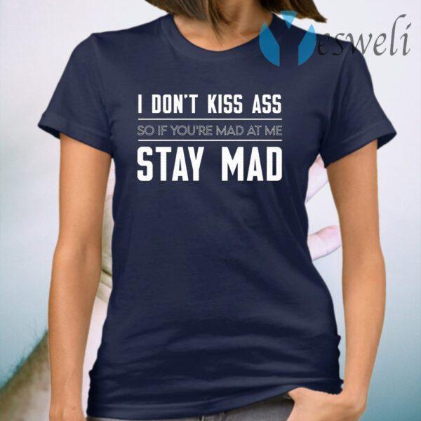 I Don't Kiss Ass So If You're Mad at Me Stay Mad T-Shirt