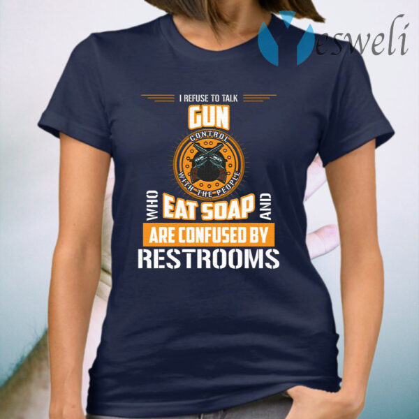 I Refuse To Talk Gun Control With People Who Eat Soaps And Are Confused By Restrooms T-Shirt