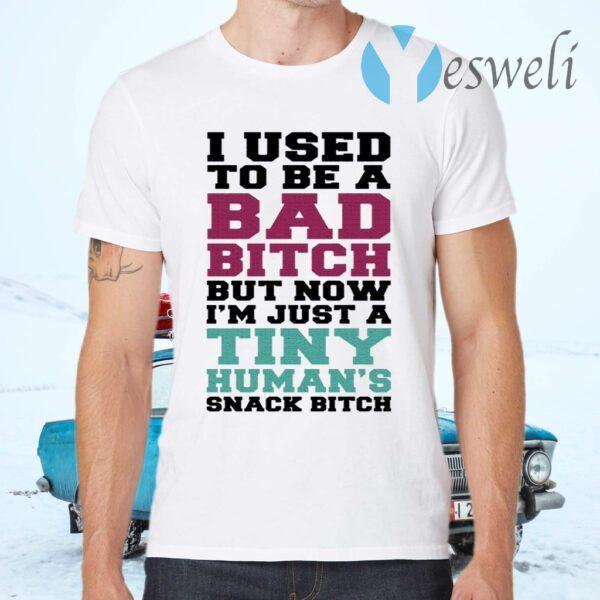 I Used To Be A Bad Bitch But Now I'm Just A Tiny Human's Snack Bitch T-Shirt