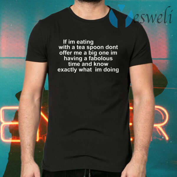 If Im Eating With A Tea Spoon Dont Offer Me A Big T-Shirt