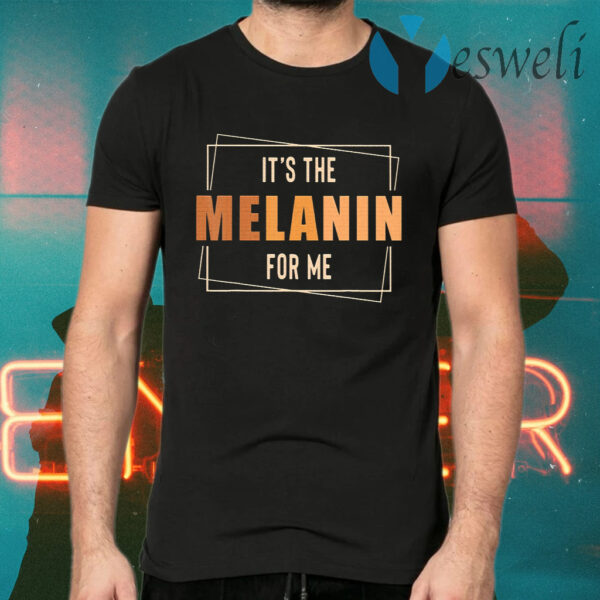 It's The Melanin For Me Black History T-Shirt