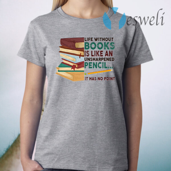 Life Without Books Is Like An Unsharpened Pencil It Has Not Point Funny Book T-Shirt