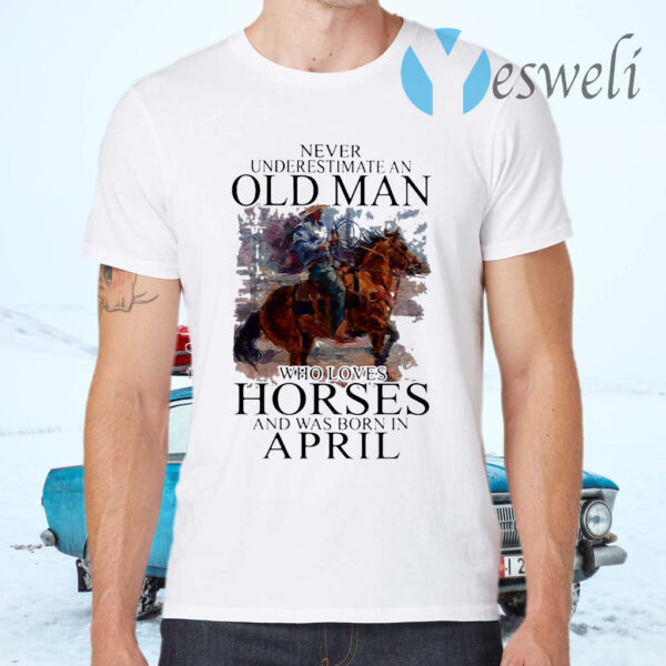 Never Underestimate An Old Man Who Loves Horses And Was Born In April T-Shirt