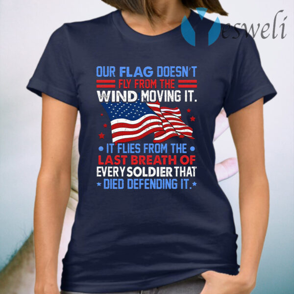 Our Flag Doesn't Fly From The Wind Moving It Veteran American T-Shirt