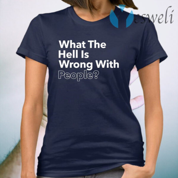 What the hell is wrong with people T-Shirt
