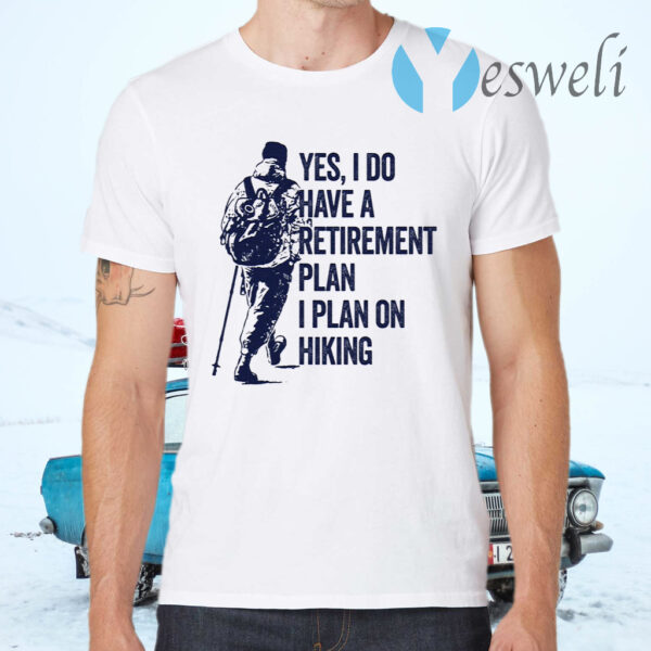 Yes I do have a retirement plan I plan on hiking T-Shirt