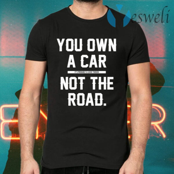 You Own A Car Not The Road T-Shirt