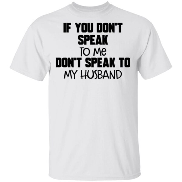 If You Don't Speak To Me Don't Speak To My Husband T-Shirt