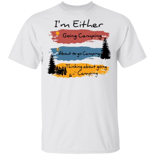 I'm Either going camping about to go camping T-Shirt