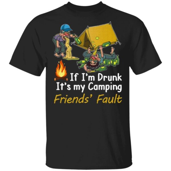 If I'm Drunk It's My Camping Friend's Fault T-Shirt