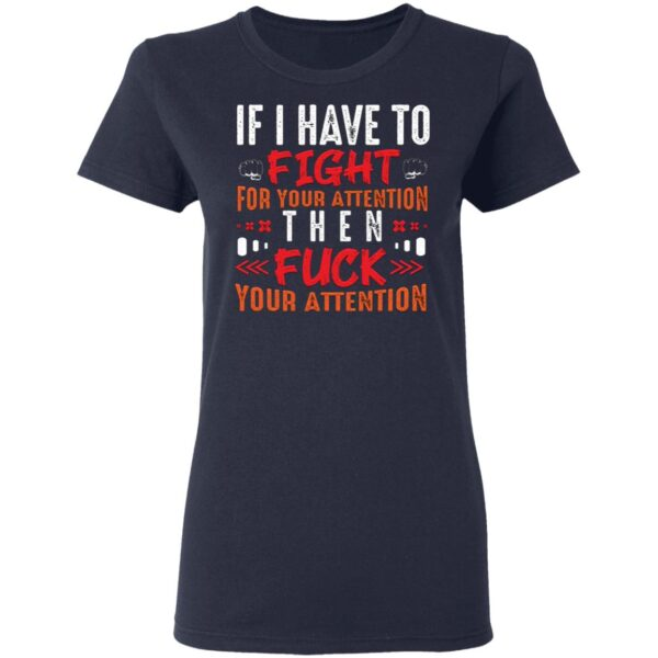 If I Have To Fight For Your Attention Then Fuck Your Attention T-Shirt