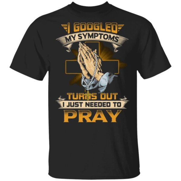 I Googled My Symptoms Turns Out I Just Needed To Pray T-Shirt
