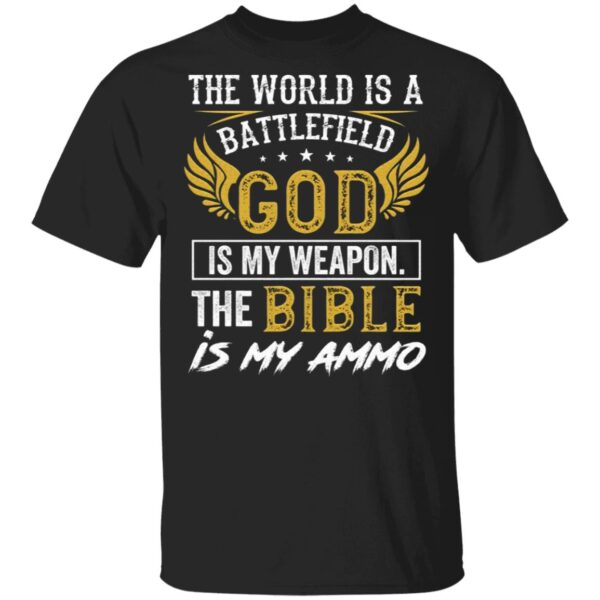 The World Is a Battlefield God Is My Weapon the Bible Is My Ammo T-Shirt