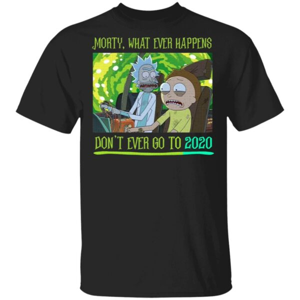 Morty What Ever Happens Don't Ever Go Back to 2020 Rick and Morty T-Shirt