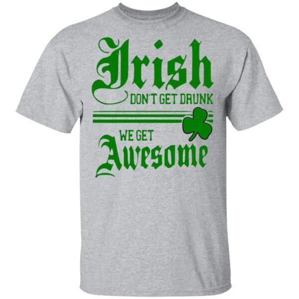 Irish Don't Get Drunk We Get Awesome T-Shirt