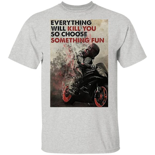 Motorcycle Everything Will Kill You So Choose Something Fun T-Shirt