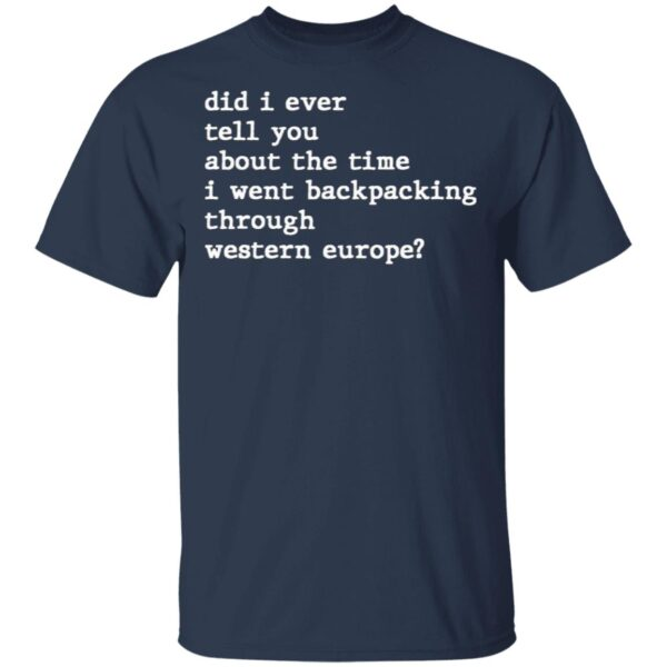 Did I Ever Tell You About the Time I Went Backpacking Through Western Europe T-Shirt